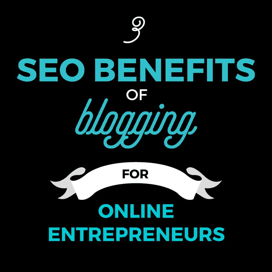 3 SEO Benefits of Blogging for Online Entrepreneurs