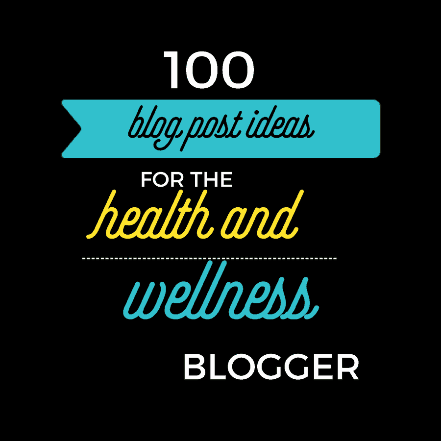 100 Blog Post Ideas for the Health and Wellness Blogger